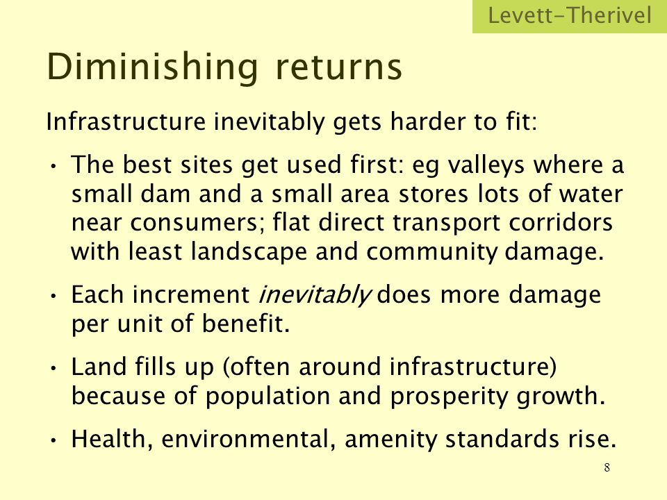 8 Diminishing returns Infrastructure inevitably gets harder to fit: The best sites get used first: eg valleys where a small dam and a small area stores lots of water near consumers; flat direct transport corridors with least landscape and community damage.