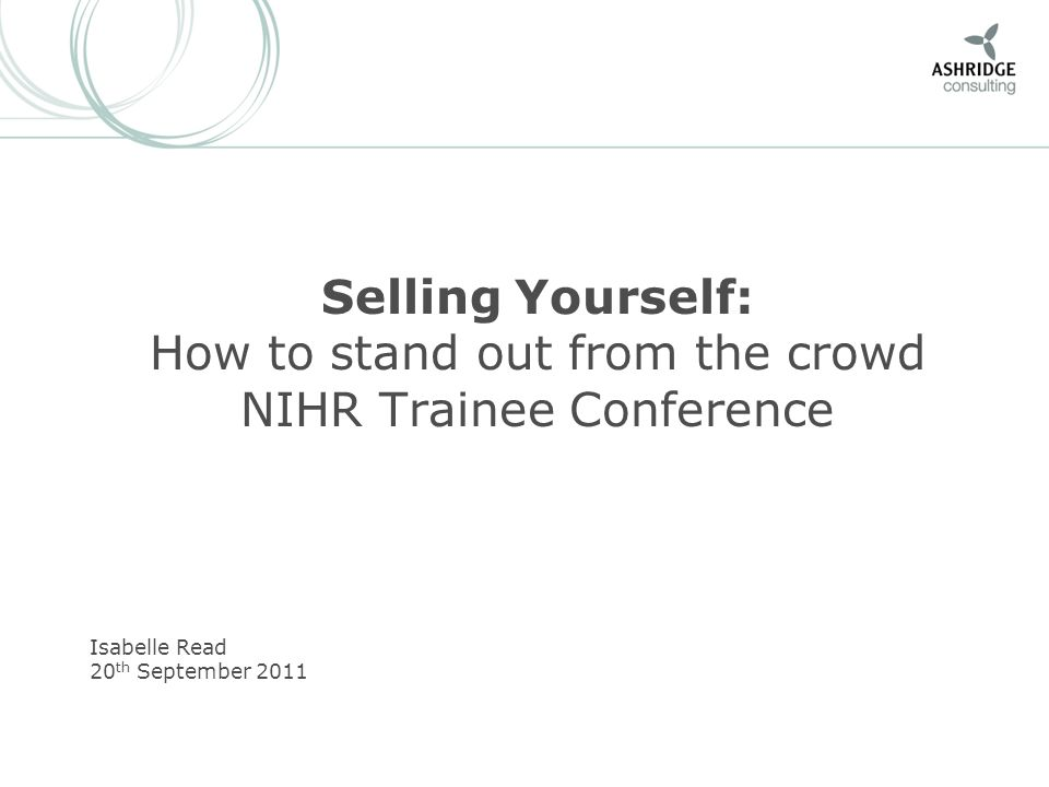 Selling Yourself: How to stand out from the crowd NIHR Trainee Conference Isabelle Read 20 th September 2011