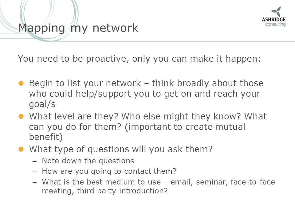 Mapping my network You need to be proactive, only you can make it happen: Begin to list your network – think broadly about those who could help/suppor