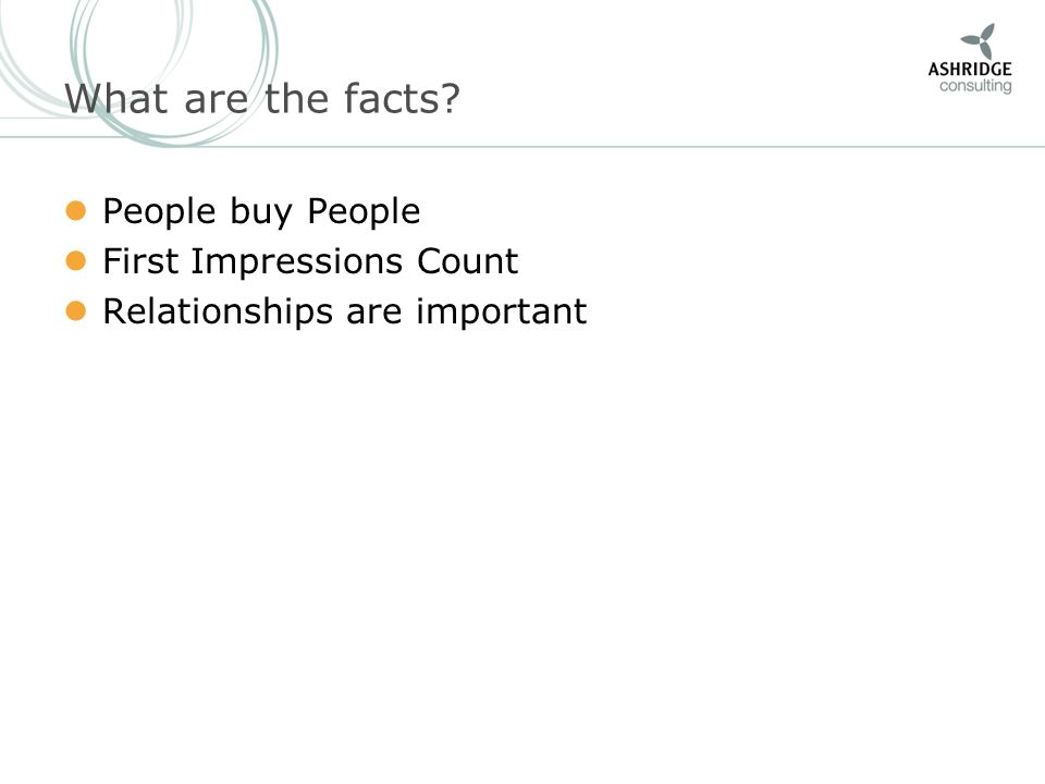 What are the facts? People buy People First Impressions Count Relationships are important
