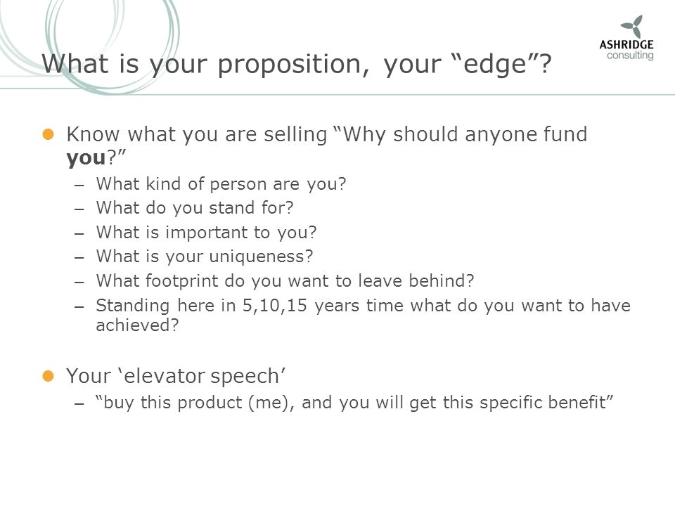 What is your proposition, your edge? Know what you are selling Why should anyone fund you? – What kind of person are you? – What do you stand for? – W