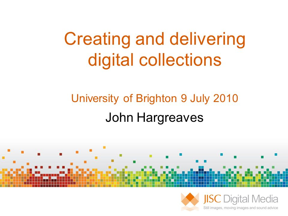 Creating and delivering digital collections University of Brighton 9 July 2010 John Hargreaves