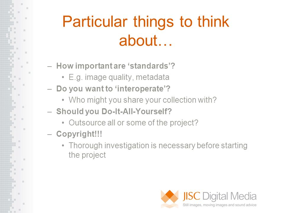 Particular things to think about… –How important are standards? E.g. image quality, metadata –Do you want to interoperate? Who might you share your co