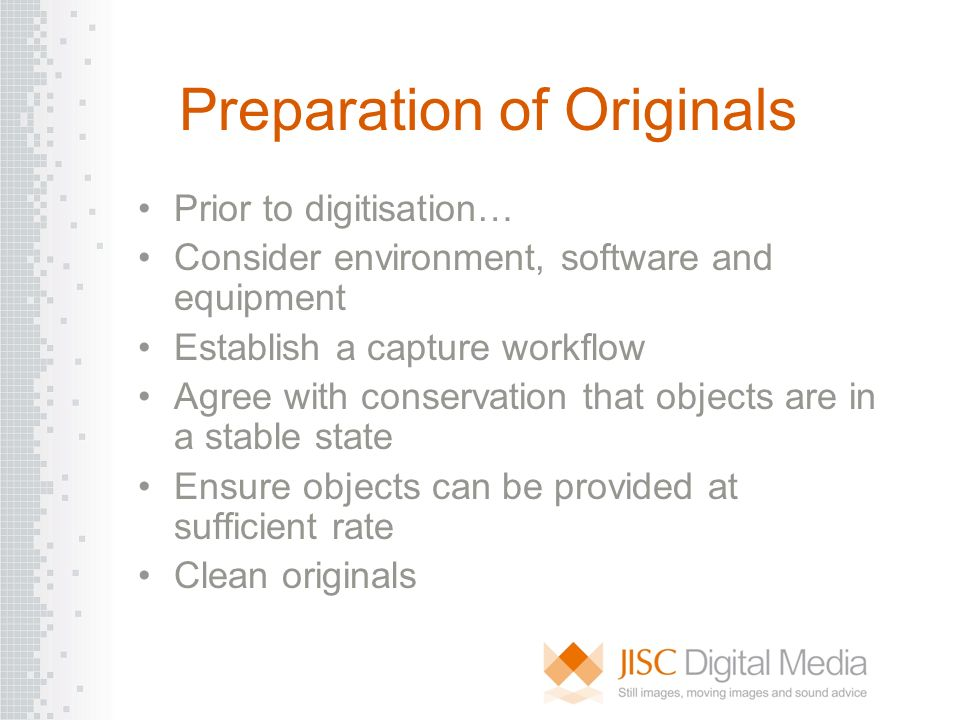 Preparation of Originals Prior to digitisation… Consider environment, software and equipment Establish a capture workflow Agree with conservation that