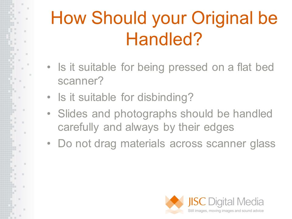 How Should your Original be Handled? Is it suitable for being pressed on a flat bed scanner? Is it suitable for disbinding? Slides and photographs sho