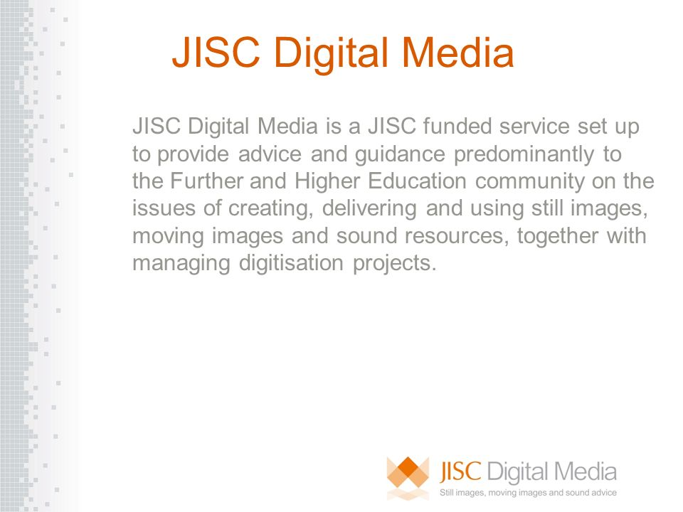 JISC Digital Media JISC Digital Media is a JISC funded service set up to provide advice and guidance predominantly to the Further and Higher Education