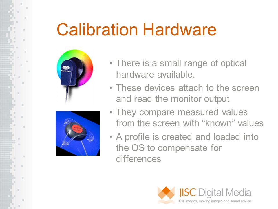 Calibration Hardware There is a small range of optical hardware available. These devices attach to the screen and read the monitor output They compare