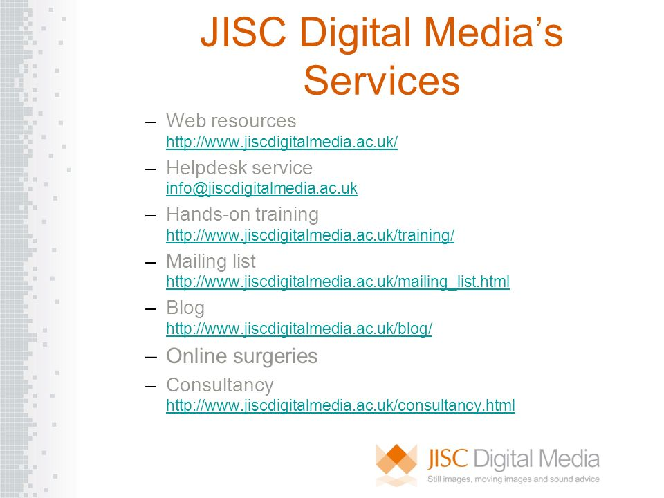JISC Digital Medias Services –Web resources http://www.jiscdigitalmedia.ac.uk/ http://www.jiscdigitalmedia.ac.uk/ –Helpdesk service info@jiscdigitalme