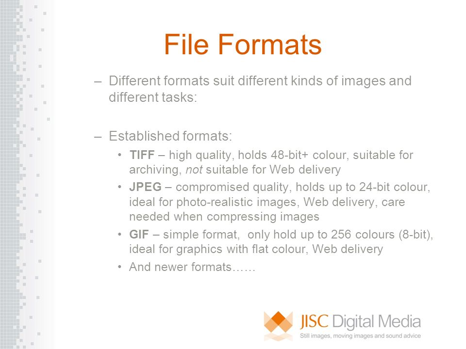 File Formats –Different formats suit different kinds of images and different tasks: –Established formats: TIFF – high quality, holds 48-bit+ colour, s
