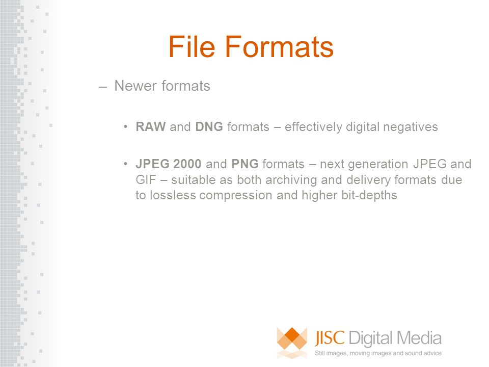 File Formats –Newer formats RAW and DNG formats – effectively digital negatives JPEG 2000 and PNG formats – next generation JPEG and GIF – suitable as