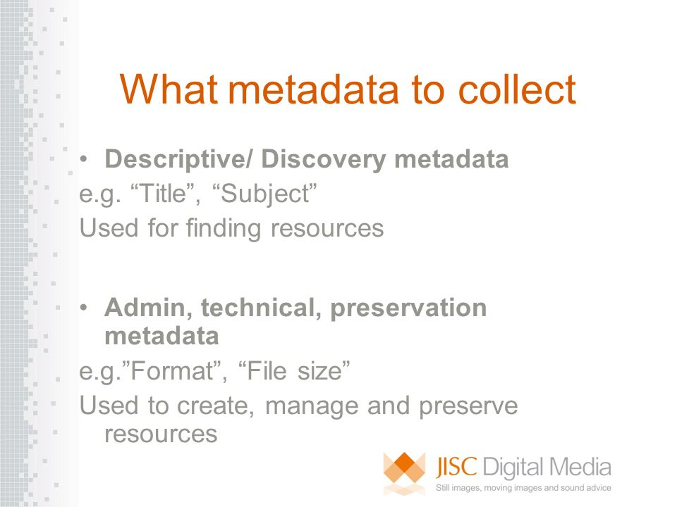 What metadata to collect Descriptive/ Discovery metadata e.g. Title, Subject Used for finding resources Admin, technical, preservation metadata e.g.Fo