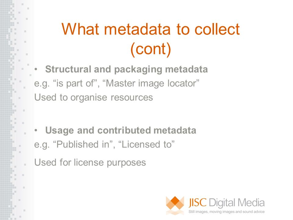 What metadata to collect (cont) Structural and packaging metadata e.g. is part of, Master image locator Used to organise resources Usage and contribut
