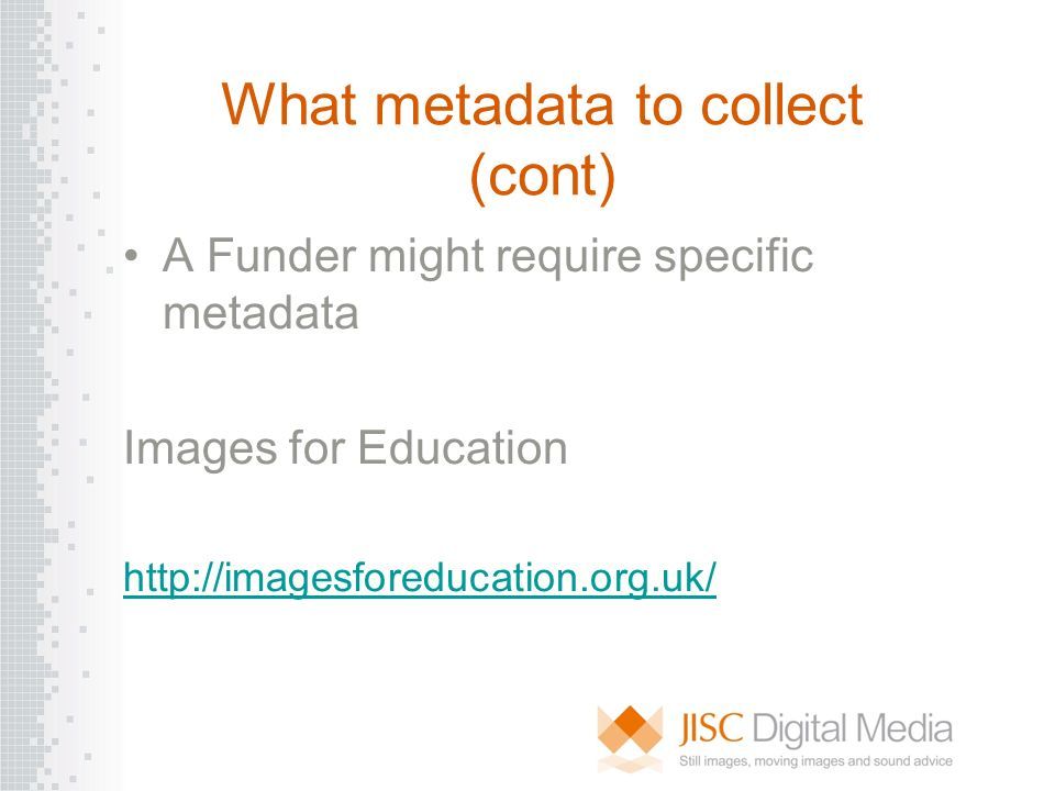What metadata to collect (cont) A Funder might require specific metadata Images for Education http://imagesforeducation.org.uk/