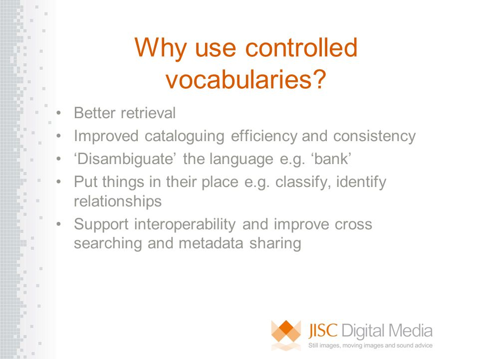 Why use controlled vocabularies? Better retrieval Improved cataloguing efficiency and consistency Disambiguate the language e.g. bank Put things in th