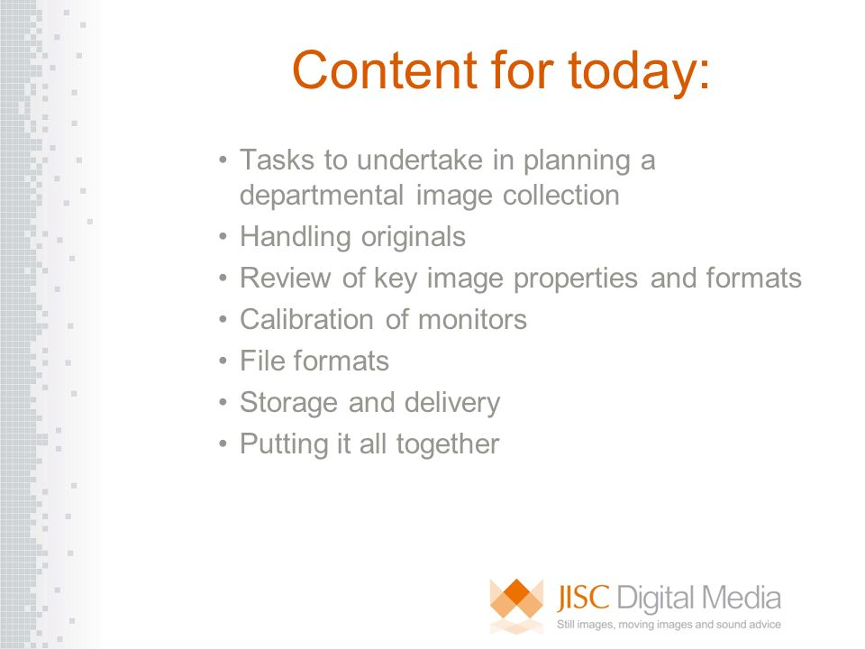 Content for today: Tasks to undertake in planning a departmental image collection Handling originals Review of key image properties and formats Calibr