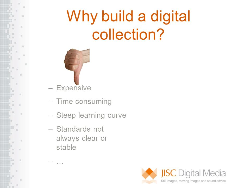Why build a digital collection? –Expensive –Time consuming –Steep learning curve –Standards not always clear or stable –…