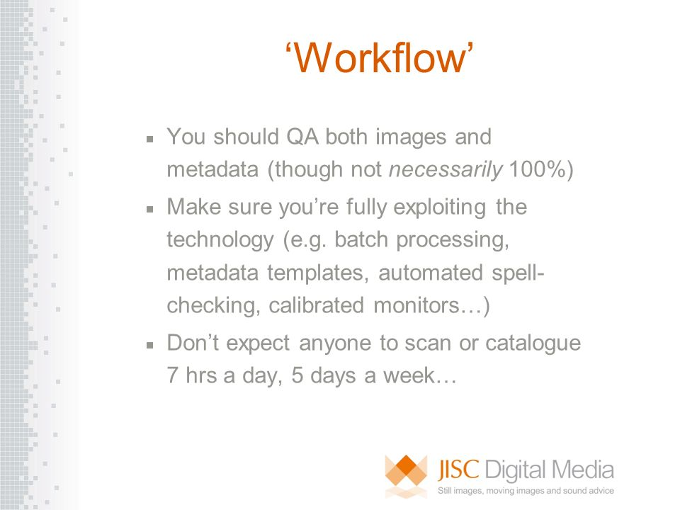 Workflow You should QA both images and metadata (though not necessarily 100%) Make sure youre fully exploiting the technology (e.g. batch processing,