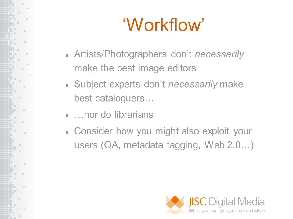 Workflow Artists/Photographers dont necessarily make the best image editors Subject experts dont necessarily make best cataloguers… …nor do librarians