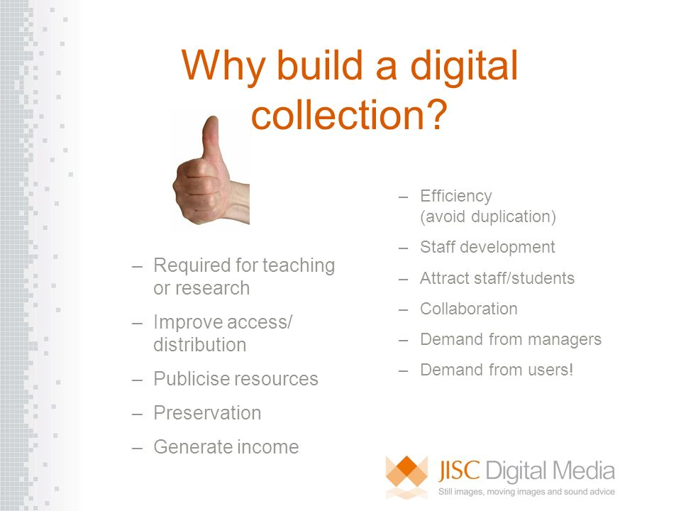 Why build a digital collection? –Required for teaching or research –Improve access/ distribution –Publicise resources –Preservation –Generate income –