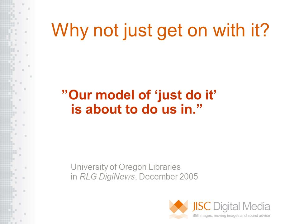 Why not just get on with it? Our model of just do it is about to do us in. University of Oregon Libraries in RLG DigiNews, December 2005
