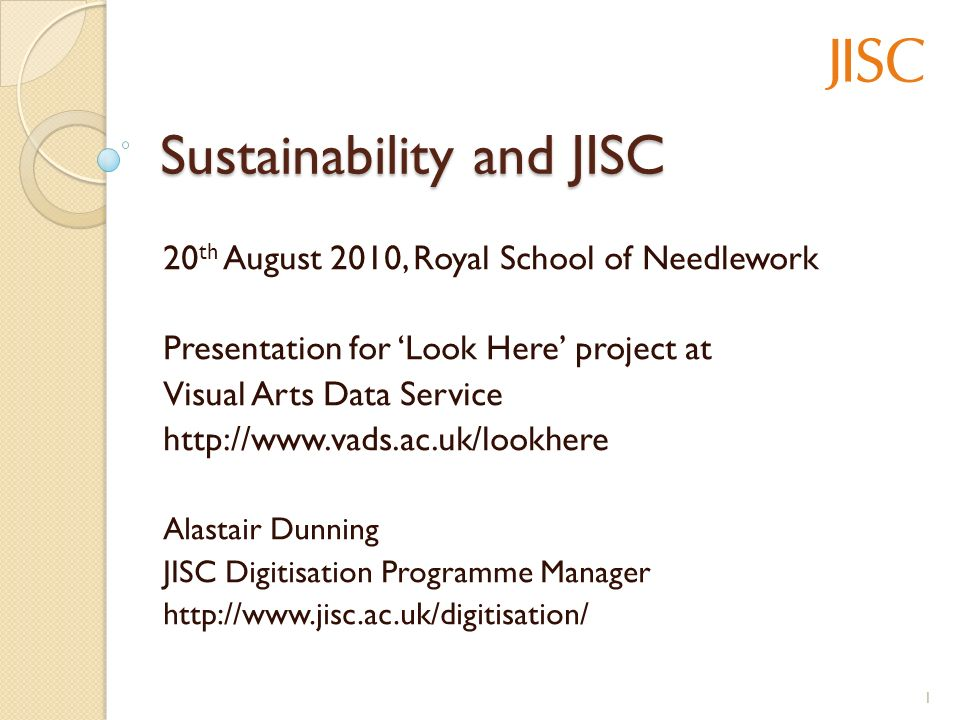 Sustainability and JISC 20 th August 2010, Royal School of Needlework Presentation for Look Here project at Visual Arts Data Service http://www.vads.ac.uk/lookhere Alastair Dunning JISC Digitisation Programme Manager http://www.jisc.ac.uk/digitisation/ 1