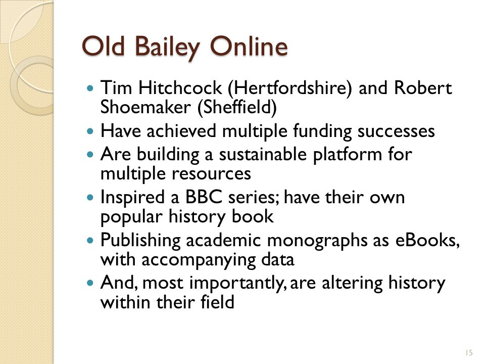 Old Bailey Online Tim Hitchcock (Hertfordshire) and Robert Shoemaker (Sheffield) Have achieved multiple funding successes Are building a sustainable platform for multiple resources Inspired a BBC series; have their own popular history book Publishing academic monographs as eBooks, with accompanying data And, most importantly, are altering history within their field 15
