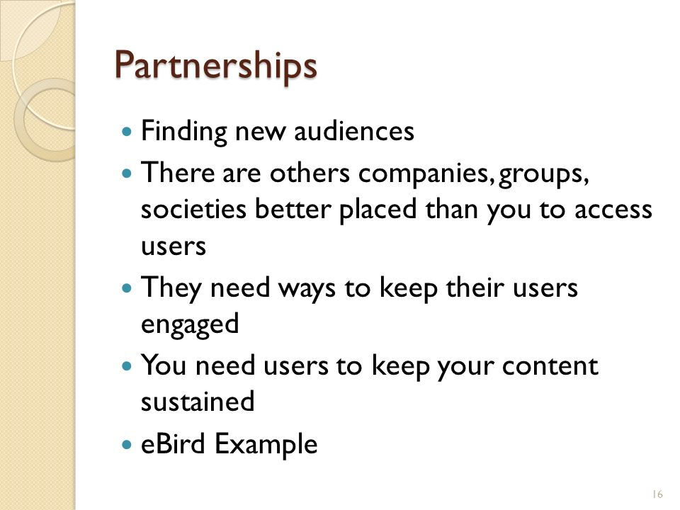 Partnerships Finding new audiences There are others companies, groups, societies better placed than you to access users They need ways to keep their users engaged You need users to keep your content sustained eBird Example 16