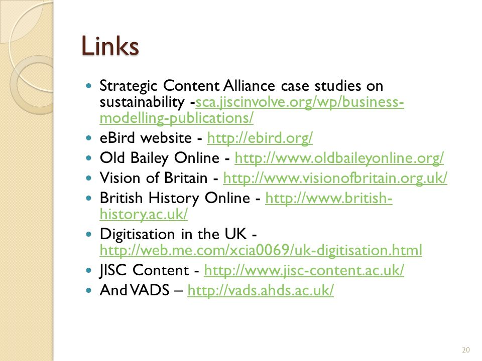Links Strategic Content Alliance case studies on sustainability -sca.jiscinvolve.org/wp/business- modelling-publications/sca.jiscinvolve.org/wp/business- modelling-publications/ eBird website - http://ebird.org/http://ebird.org/ Old Bailey Online - http://www.oldbaileyonline.org/http://www.oldbaileyonline.org/ Vision of Britain - http://www.visionofbritain.org.uk/http://www.visionofbritain.org.uk/ British History Online - http://www.british- history.ac.uk/http://www.british- history.ac.uk/ Digitisation in the UK - http://web.me.com/xcia0069/uk-digitisation.html http://web.me.com/xcia0069/uk-digitisation.html JISC Content - http://www.jisc-content.ac.uk/http://www.jisc-content.ac.uk/ And VADS – http://vads.ahds.ac.uk/http://vads.ahds.ac.uk/ 20