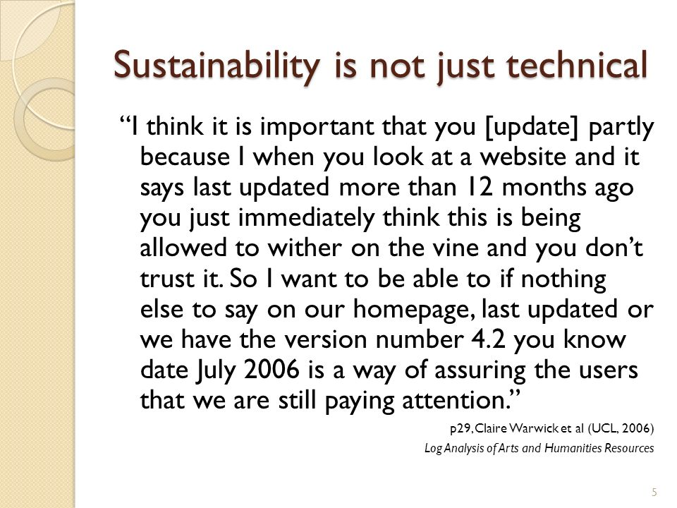 Sustainability is not just technical I think it is important that you [update] partly because I when you look at a website and it says last updated more than 12 months ago you just immediately think this is being allowed to wither on the vine and you dont trust it.