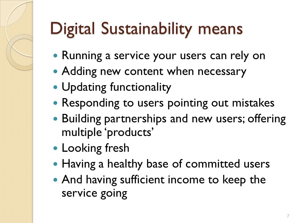 Digital Sustainability means Running a service your users can rely on Adding new content when necessary Updating functionality Responding to users pointing out mistakes Building partnerships and new users; offering multiple products Looking fresh Having a healthy base of committed users And having sufficient income to keep the service going 7