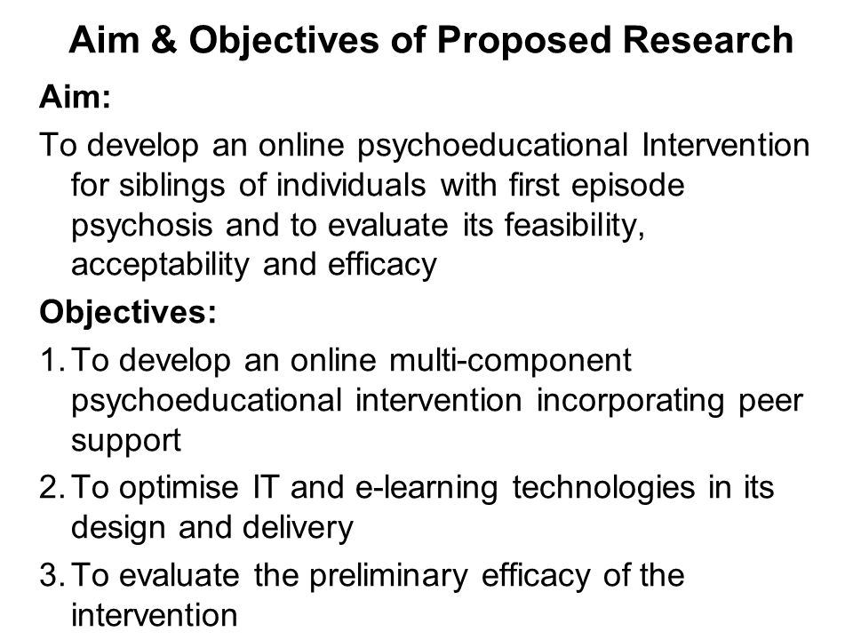 Aim & Objectives of Proposed Research Aim: To develop an online psychoeducational Intervention for siblings of individuals with first episode psychosis and to evaluate its feasibility, acceptability and efficacy Objectives: 1.To develop an online multi-component psychoeducational intervention incorporating peer support 2.To optimise IT and e-learning technologies in its design and delivery 3.To evaluate the preliminary efficacy of the intervention