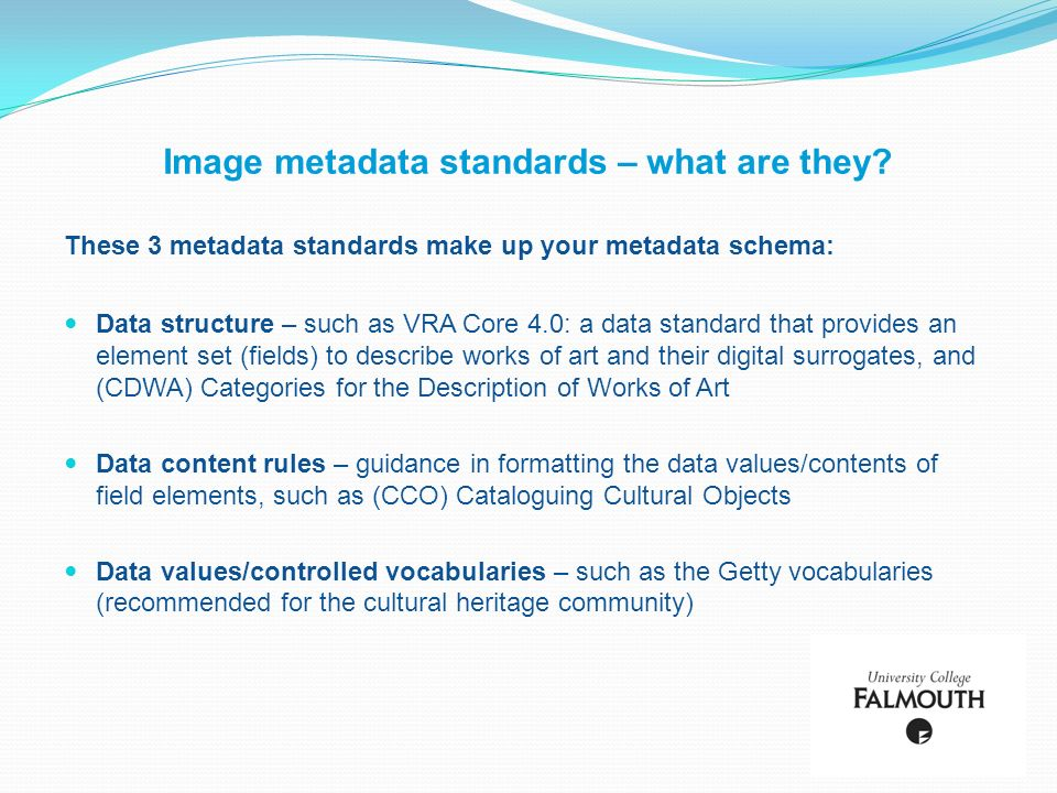 Image metadata standards – what are they? These 3 metadata standards make up your metadata schema: Data structure – such as VRA Core 4.0: a data stand