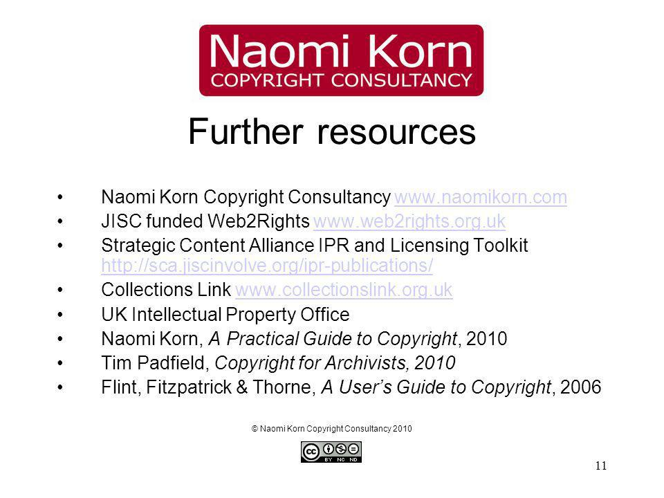 11 Further resources Naomi Korn Copyright Consultancy www.naomikorn.comwww.naomikorn.com JISC funded Web2Rights www.web2rights.org.ukwww.web2rights.org.uk Strategic Content Alliance IPR and Licensing Toolkit http://sca.jiscinvolve.org/ipr-publications/ http://sca.jiscinvolve.org/ipr-publications/ Collections Link www.collectionslink.org.ukwww.collectionslink.org.uk UK Intellectual Property Office Naomi Korn, A Practical Guide to Copyright, 2010 Tim Padfield, Copyright for Archivists, 2010 Flint, Fitzpatrick & Thorne, A Users Guide to Copyright, 2006 © Naomi Korn Copyright Consultancy 2010
