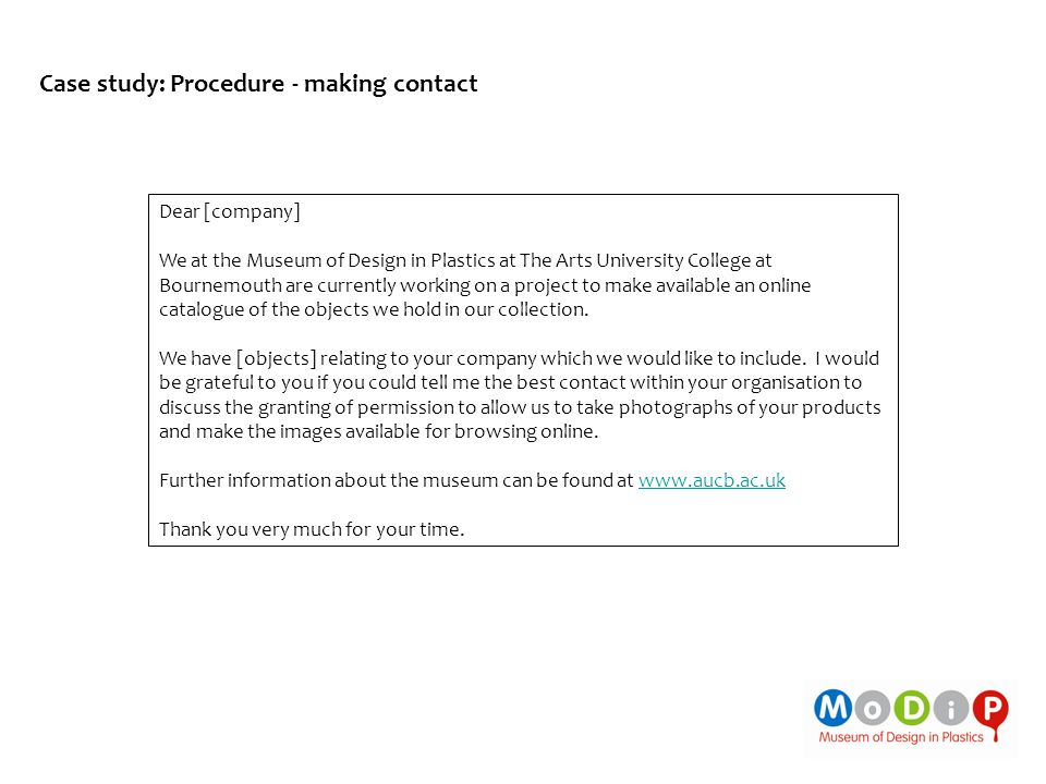 Case study: Procedure - making contact Dear [company] We at the Museum of Design in Plastics at The Arts University College at Bournemouth are currently working on a project to make available an online catalogue of the objects we hold in our collection.