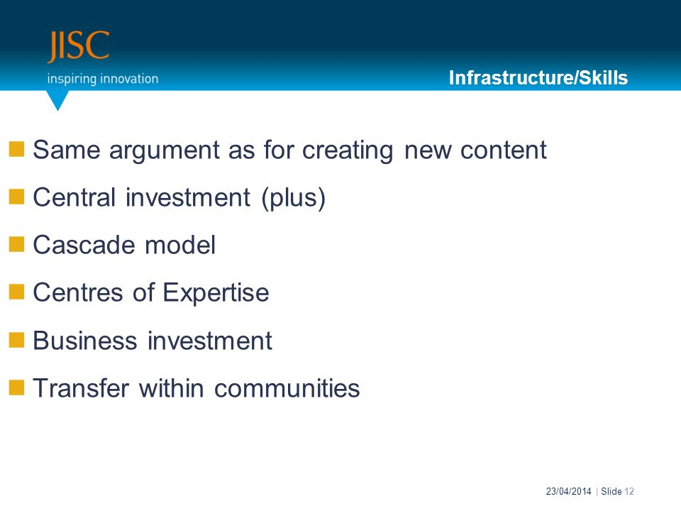 Same argument as for creating new content Central investment (plus) Cascade model Centres of Expertise Business investment Transfer within communities 23/04/2014 | Slide 12 Infrastructure/Skills