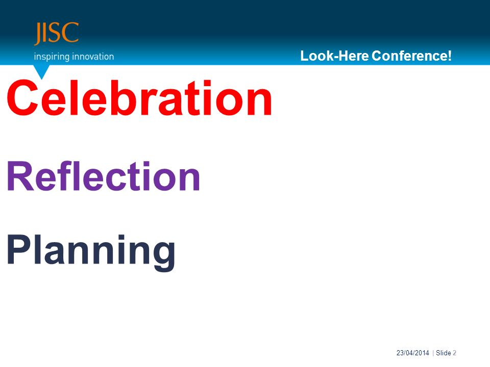 Celebration Reflection Planning 23/04/2014 | Slide 2 Look-Here Conference!