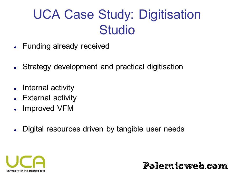 UCA Case Study: Digitisation Studio Funding already received Strategy development and practical digitisation Internal activity External activity Impro