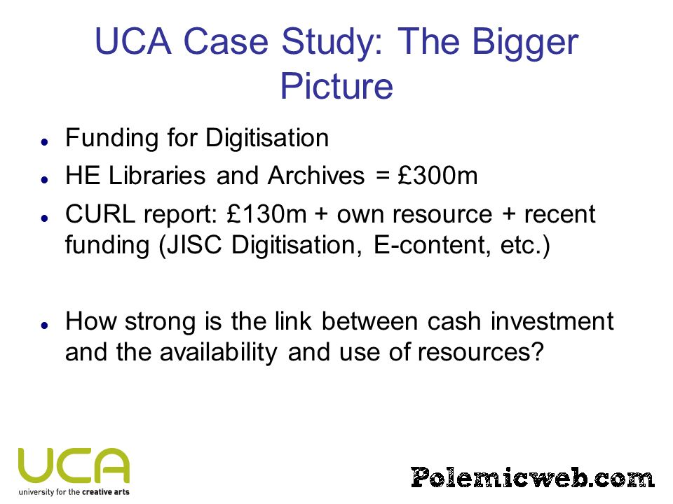 UCA Case Study: The Bigger Picture Funding for Digitisation HE Libraries and Archives = £300m CURL report: £130m + own resource + recent funding (JISC