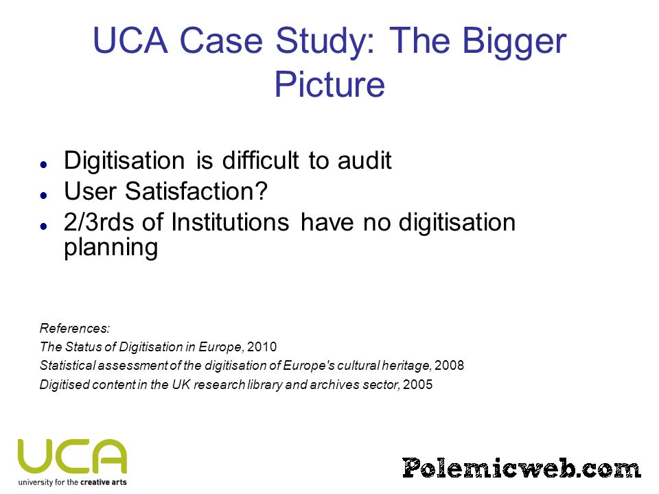 UCA Case Study: The Bigger Picture Digitisation is difficult to audit User Satisfaction? 2/3rds of Institutions have no digitisation planning Referenc