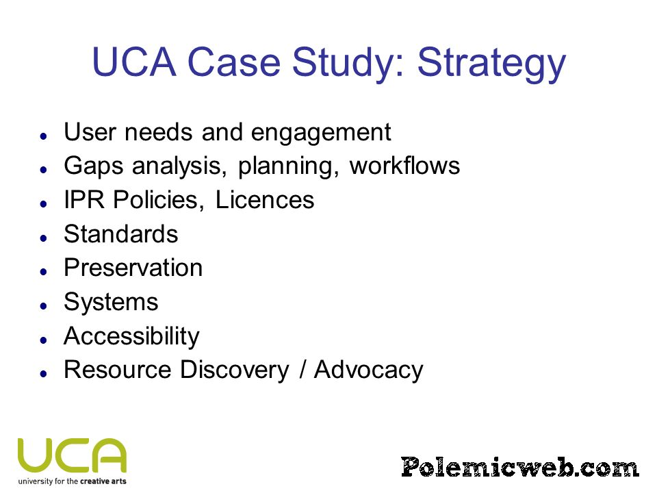 UCA Case Study: Strategy User needs and engagement Gaps analysis, planning, workflows IPR Policies, Licences Standards Preservation Systems Accessibility Resource Discovery / Advocacy