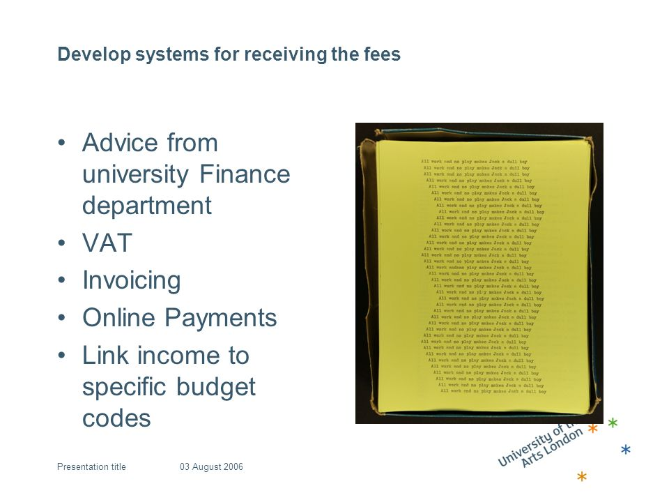 Develop systems for receiving the fees Advice from university Finance department VAT Invoicing Online Payments Link income to specific budget codes 03 August 2006Presentation title