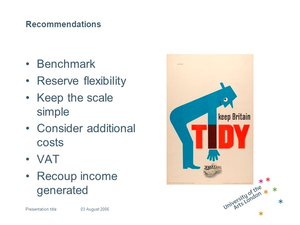 Recommendations Benchmark Reserve flexibility Keep the scale simple Consider additional costs VAT Recoup income generated 03 August 2006Presentation title