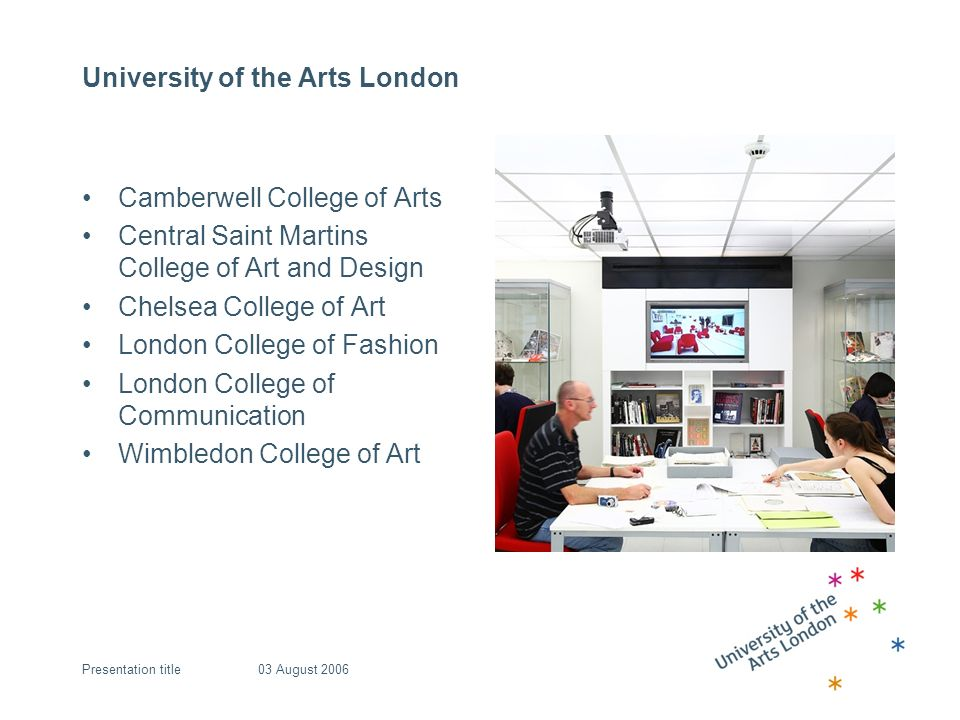 University of the Arts London Camberwell College of Arts Central Saint Martins College of Art and Design Chelsea College of Art London College of Fashion London College of Communication Wimbledon College of Art 03 August 2006Presentation title