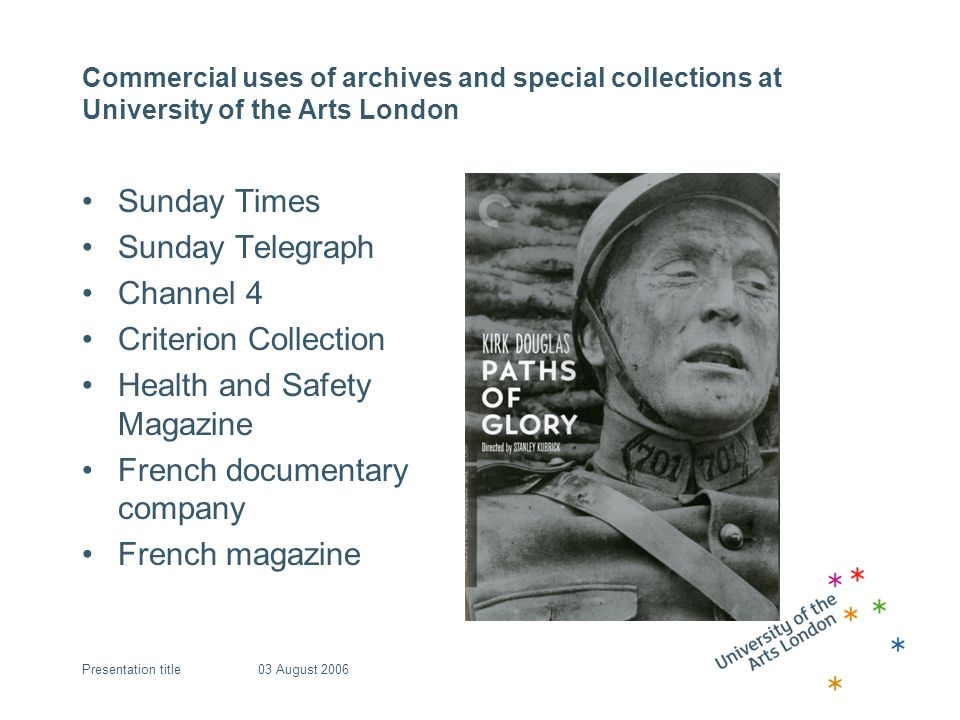 03 August 2006Presentation title Commercial uses of archives and special collections at University of the Arts London Sunday Times Sunday Telegraph Channel 4 Criterion Collection Health and Safety Magazine French documentary company French magazine