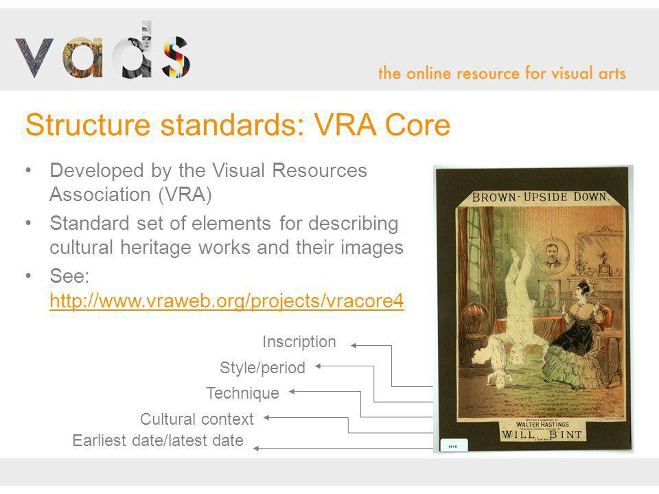 Developed by the Visual Resources Association (VRA) Standard set of elements for describing cultural heritage works and their images See: http://www.vraweb.org/projects/vracore4 Structure standards: VRA Core Cultural context Style/period Technique Inscription Earliest date/latest date