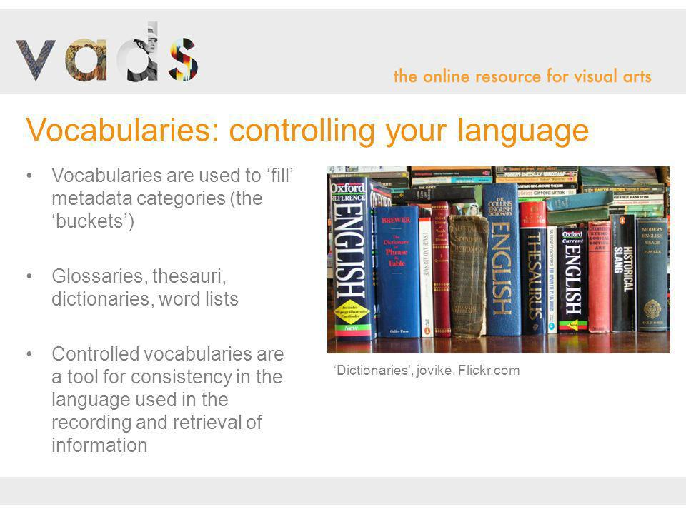 Vocabularies are used to fill metadata categories (the buckets) Glossaries, thesauri, dictionaries, word lists Controlled vocabularies are a tool for consistency in the language used in the recording and retrieval of information Vocabularies: controlling your language Dictionaries, jovike, Flickr.com