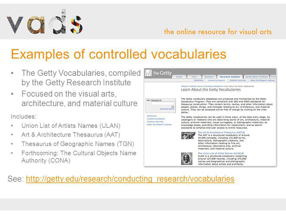 The Getty Vocabularies, compiled by the Getty Research Institute Focused on the visual arts, architecture, and material culture Includes: Union List of Artists Names (ULAN) Art & Architecture Thesaurus (AAT) Thesaurus of Geographic Names (TGN) Forthcoming: The Cultural Objects Name Authority (CONA) Examples of controlled vocabularies See: http://getty.edu/research/conducting_research/vocabularies