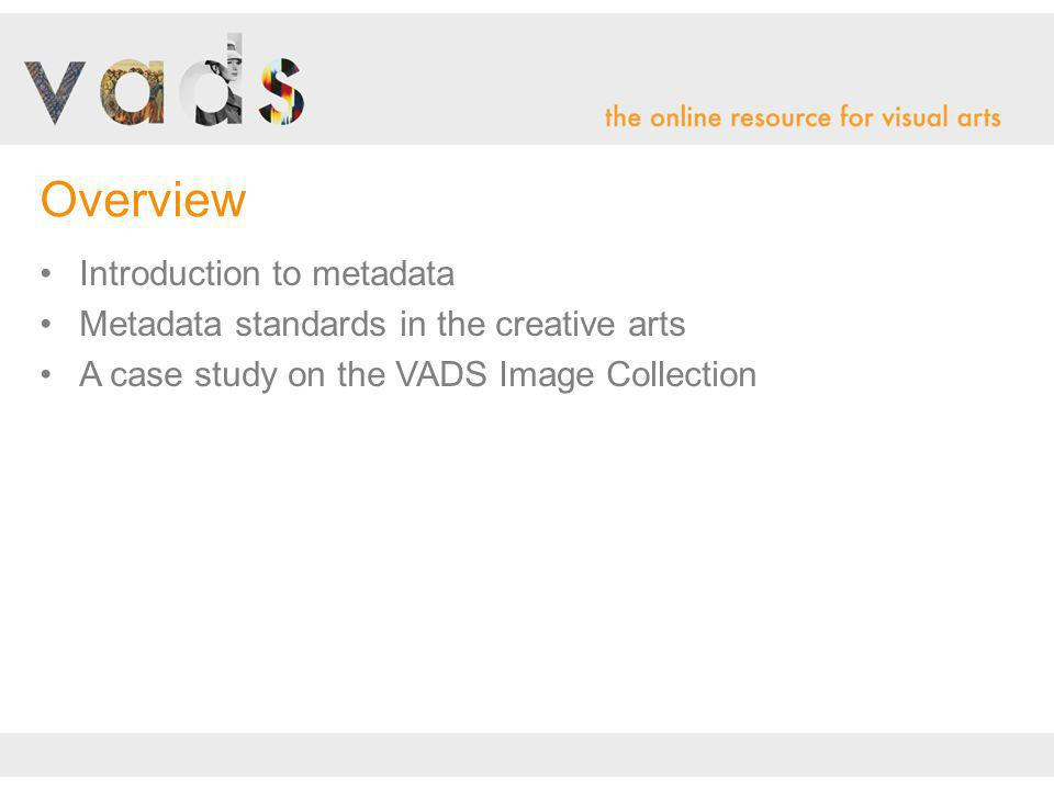 Introduction to metadata Metadata standards in the creative arts A case study on the VADS Image Collection Overview