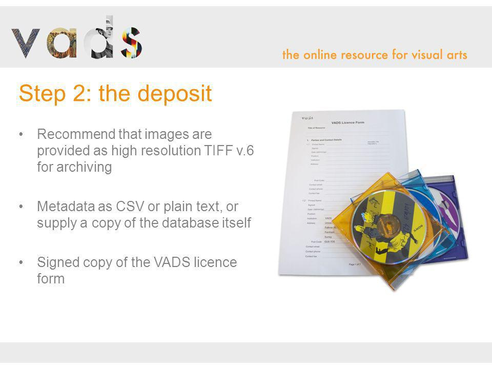 Recommend that images are provided as high resolution TIFF v.6 for archiving Metadata as CSV or plain text, or supply a copy of the database itself Signed copy of the VADS licence form Step 2: the deposit
