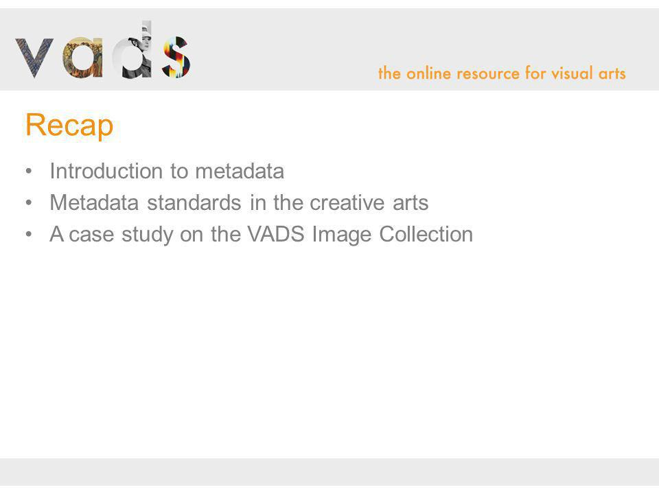 Introduction to metadata Metadata standards in the creative arts A case study on the VADS Image Collection Recap